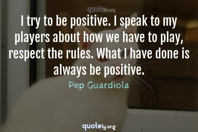 I try to be positive. I speak to my players about how we have to play, respect the rules. What I have done is always be positive. by Pep Guardiola