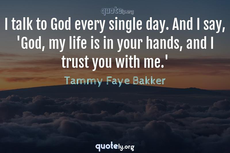 I talk to God every single day. And I say, 'God, my life is in your hands, and I trust you with me.' by Tammy Faye Bakker