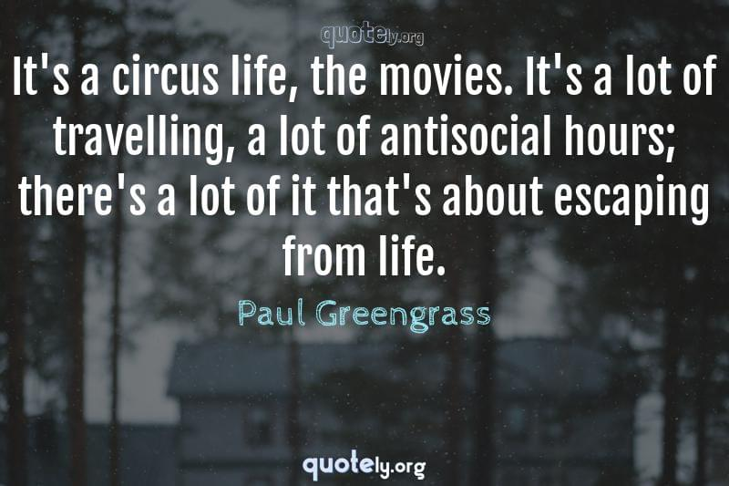It's a circus life, the movies. It's a lot of travelling, a lot of antisocial hours; there's a lot of it that's about escaping from life. by Paul Greengrass