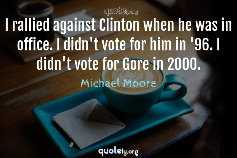 I rallied against Clinton when he was in office. I didn't vote for him in '96. I didn't vote for Gore in 2000. by Michael Moore