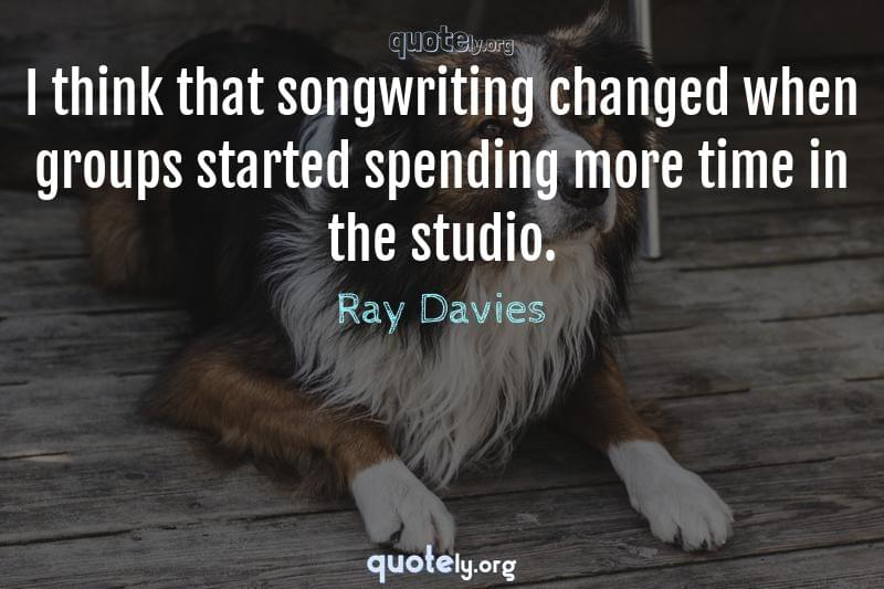 I think that songwriting changed when groups started spending more time in the studio. by Ray Davies