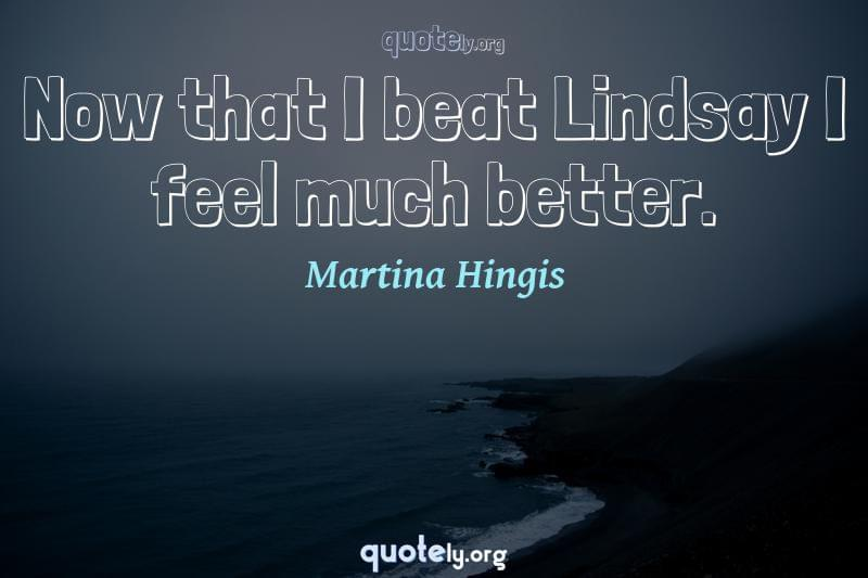 Now that I beat Lindsay I feel much better. by Martina Hingis
