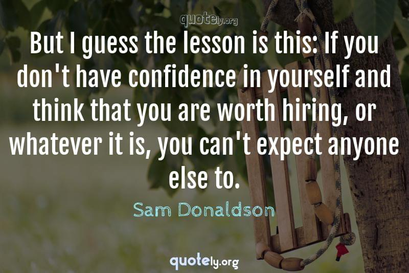But I guess the lesson is this: If you don't have confidence in yourself and think that you are worth hiring, or whatever it is, you can't expect anyone else to. by Sam Donaldson