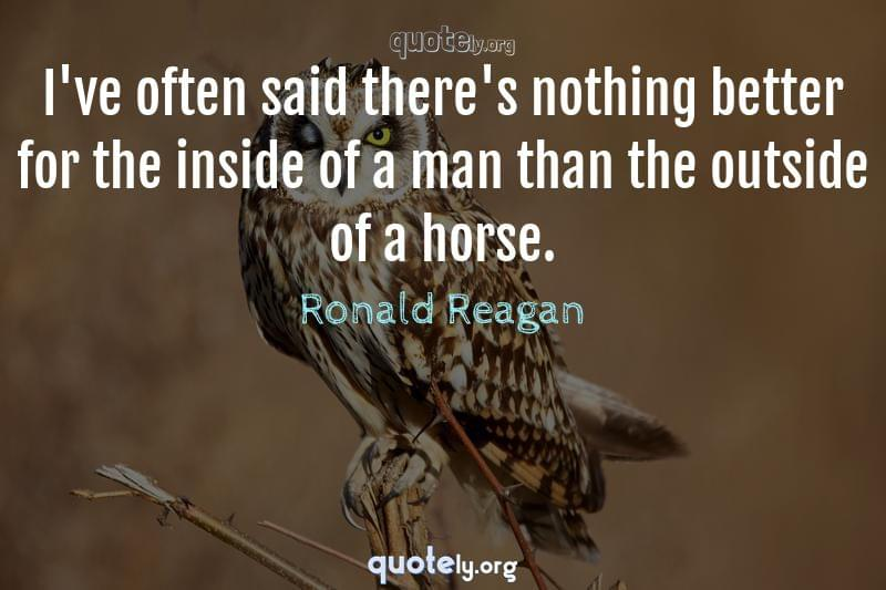 I've often said there's nothing better for the inside of a man than the outside of a horse. by Ronald Reagan