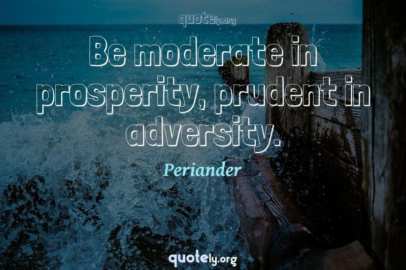Be moderate in prosperity, prudent in adversity. by Periander