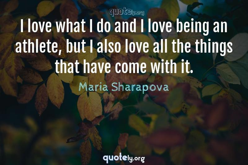 I love what I do and I love being an athlete, but I also love all the things that have come with it. by Maria Sharapova