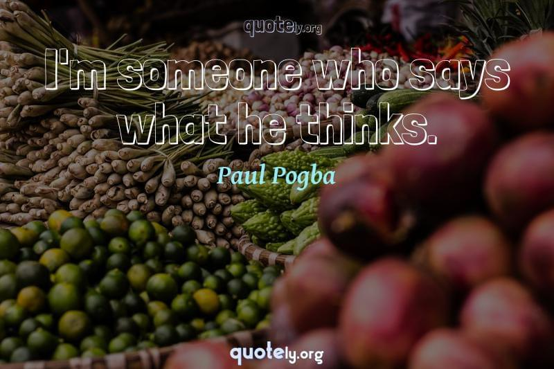 I'm someone who says what he thinks. by Paul Pogba