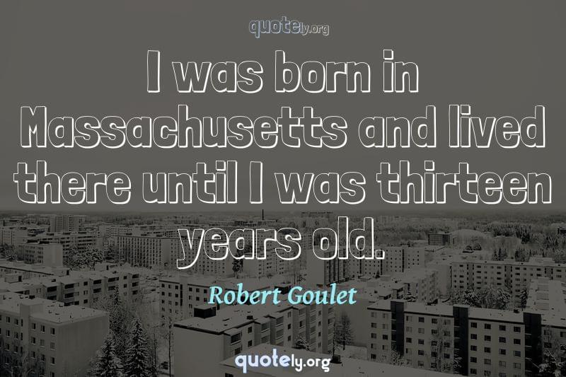 I was born in Massachusetts and lived there until I was thirteen years old. by Robert Goulet