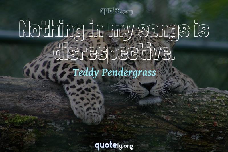 Nothing in my songs is disrespective. by Teddy Pendergrass