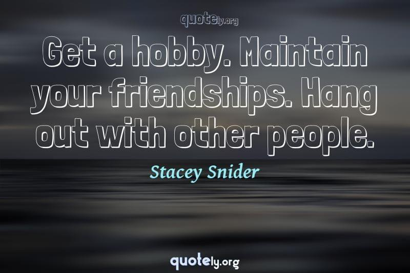 Get a hobby. Maintain your friendships. Hang out with other people. by Stacey Snider