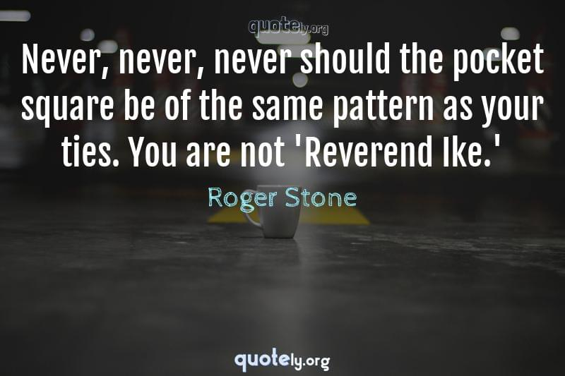 Never, never, never should the pocket square be of the same pattern as your ties. You are not 'Reverend Ike.' by Roger Stone