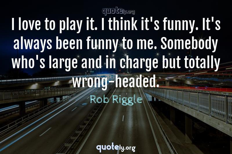 I love to play it. I think it's funny. It's always been funny to me. Somebody who's large and in charge but totally wrong-headed. by Rob Riggle