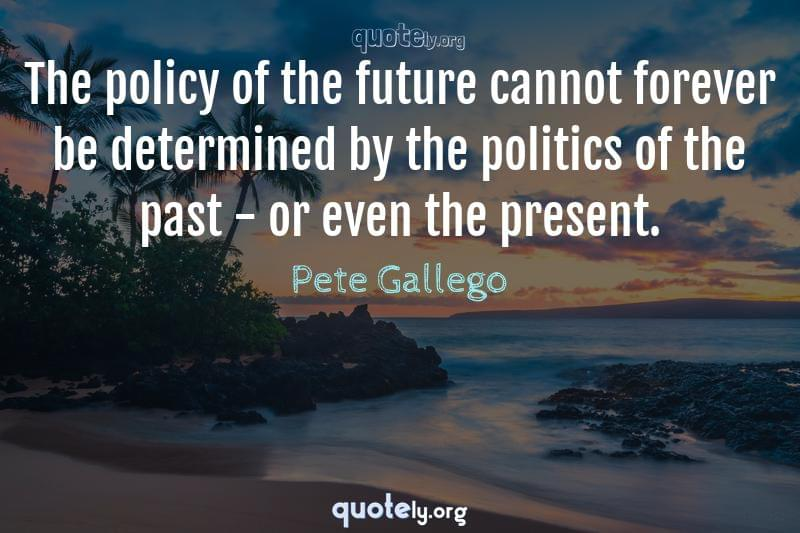 The policy of the future cannot forever be determined by the politics of the past - or even the present. by Pete Gallego