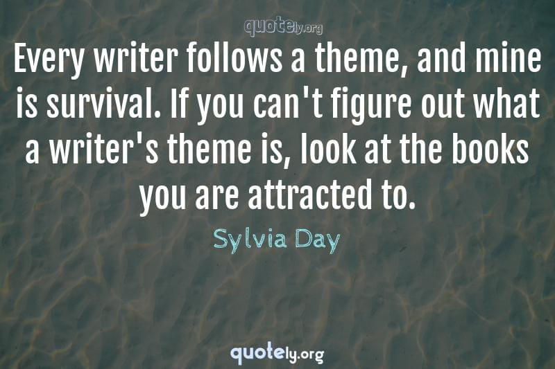 Every writer follows a theme, and mine is survival. If you can't figure out what a writer's theme is, look at the books you are attracted to. by Sylvia Day