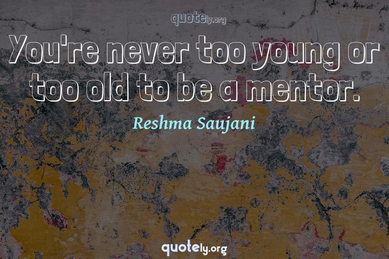 You're never too young or too old to be a mentor. by Reshma Saujani
