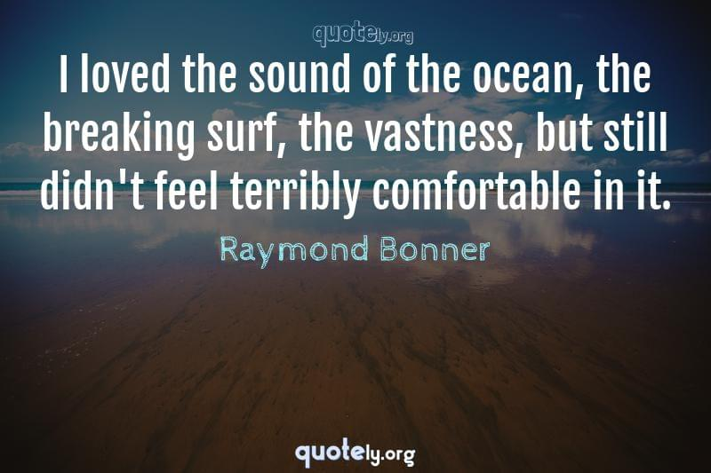 I loved the sound of the ocean, the breaking surf, the vastness, but still didn't feel terribly comfortable in it. by Raymond Bonner