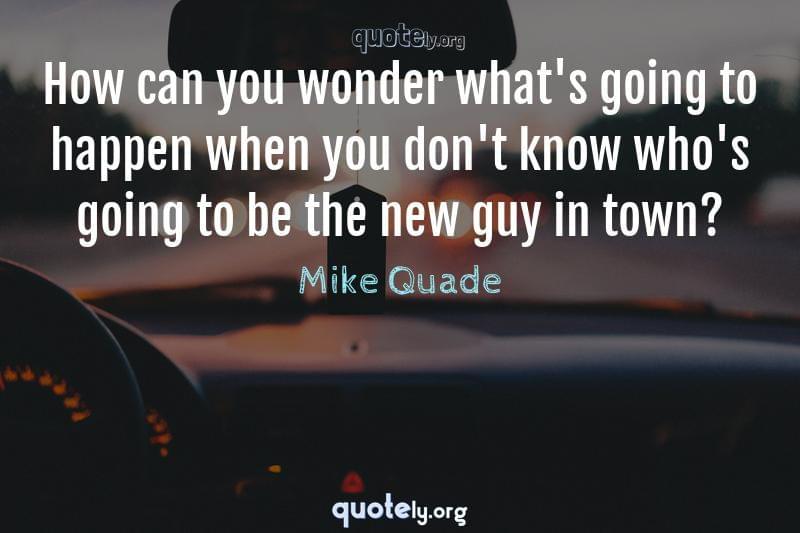 How can you wonder what's going to happen when you don't know who's going to be the new guy in town? by Mike Quade