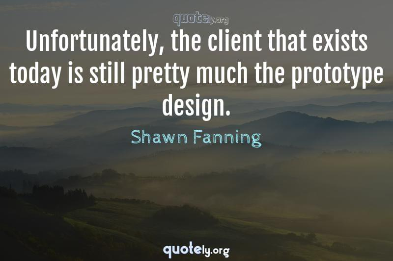 Unfortunately, the client that exists today is still pretty much the prototype design. by Shawn Fanning