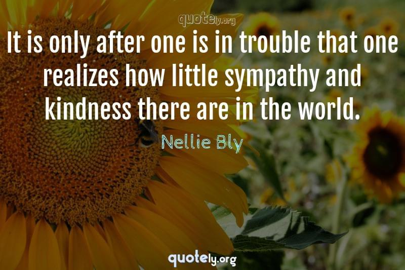 It is only after one is in trouble that one realizes how little sympathy and kindness there are in the world. by Nellie Bly