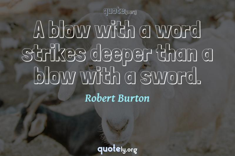 A blow with a word strikes deeper than a blow with a sword. by Robert Burton