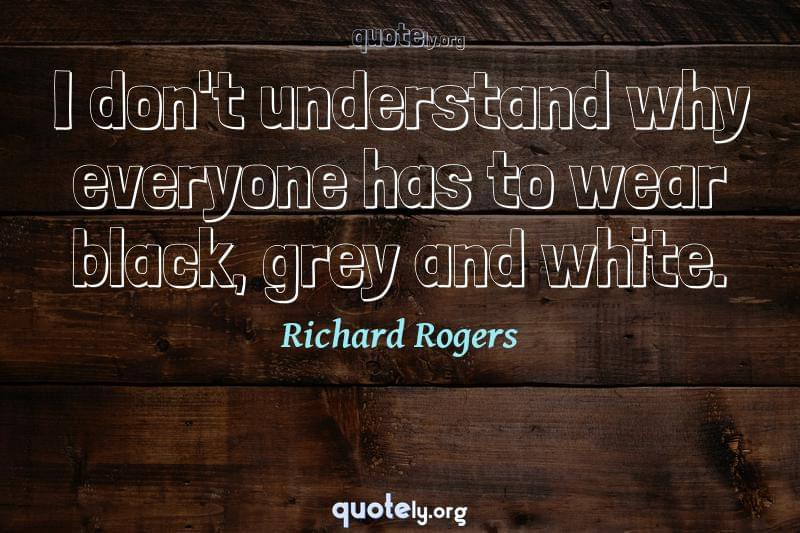 I don't understand why everyone has to wear black, grey and white. by Richard Rogers