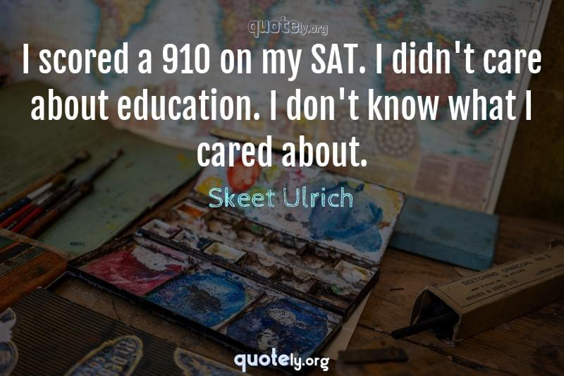 I scored a 910 on my SAT. I didn't care about education. I don't know what I cared about. by Skeet Ulrich