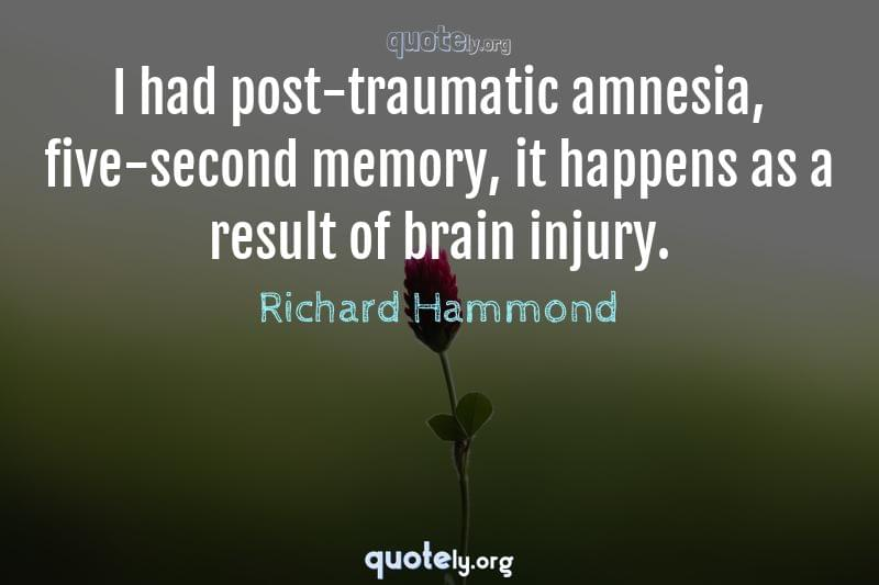 I had post-traumatic amnesia, five-second memory, it happens as a result of brain injury. by Richard Hammond