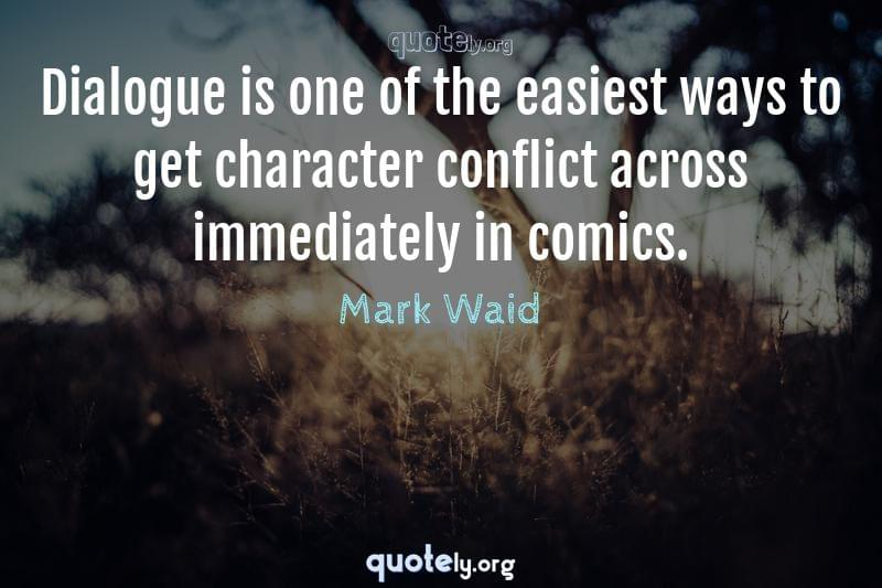 Dialogue is one of the easiest ways to get character conflict across immediately in comics. by Mark Waid