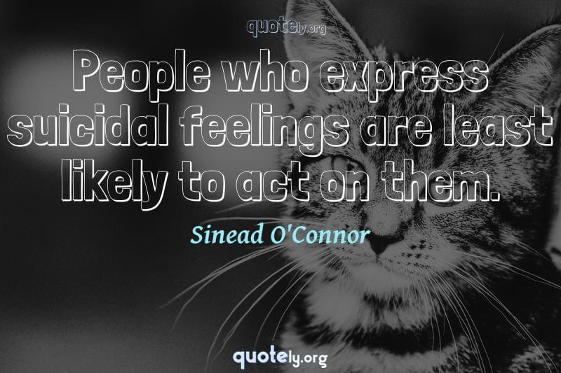 People who express suicidal feelings are least likely to act on them. by Sinead O'Connor