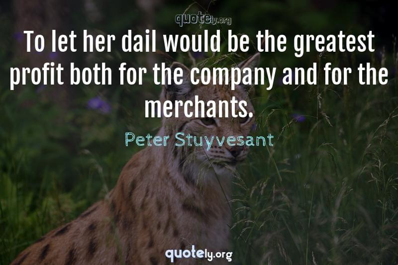 To let her dail would be the greatest profit both for the company and for the merchants. by Peter Stuyvesant