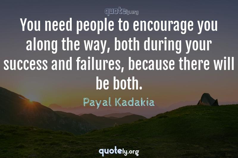You need people to encourage you along the way, both during your success and failures, because there will be both. by Payal Kadakia