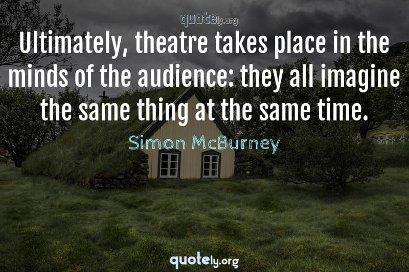Ultimately, theatre takes place in the minds of the audience: they all imagine the same thing at the same time. by Simon McBurney