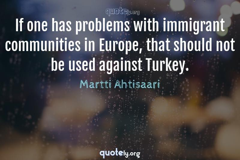 If one has problems with immigrant communities in Europe, that should not be used against Turkey. by Martti Ahtisaari