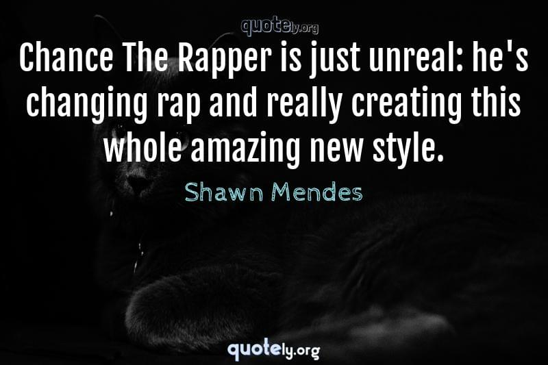 Chance The Rapper is just unreal: he's changing rap and really creating this whole amazing new style. by Shawn Mendes
