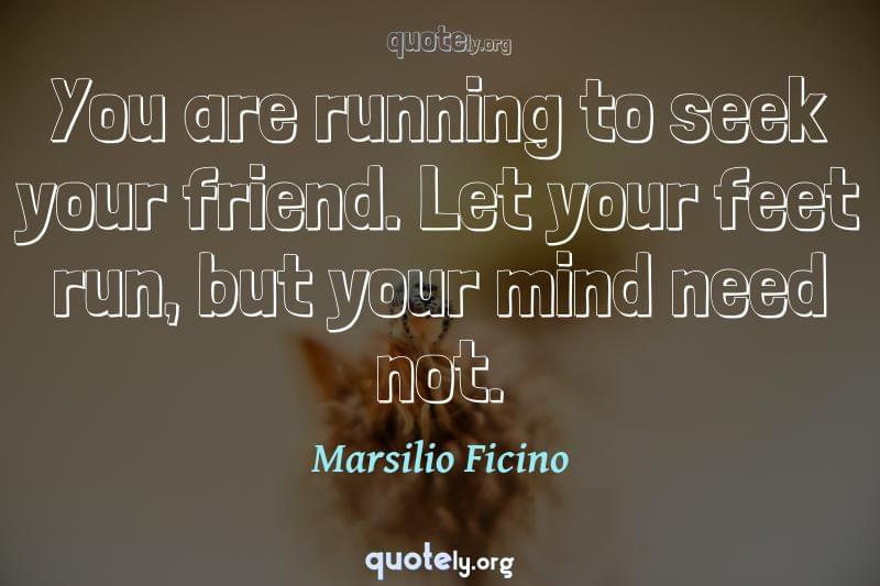 You are running to seek your friend. Let your feet run, but your mind need not. by Marsilio Ficino