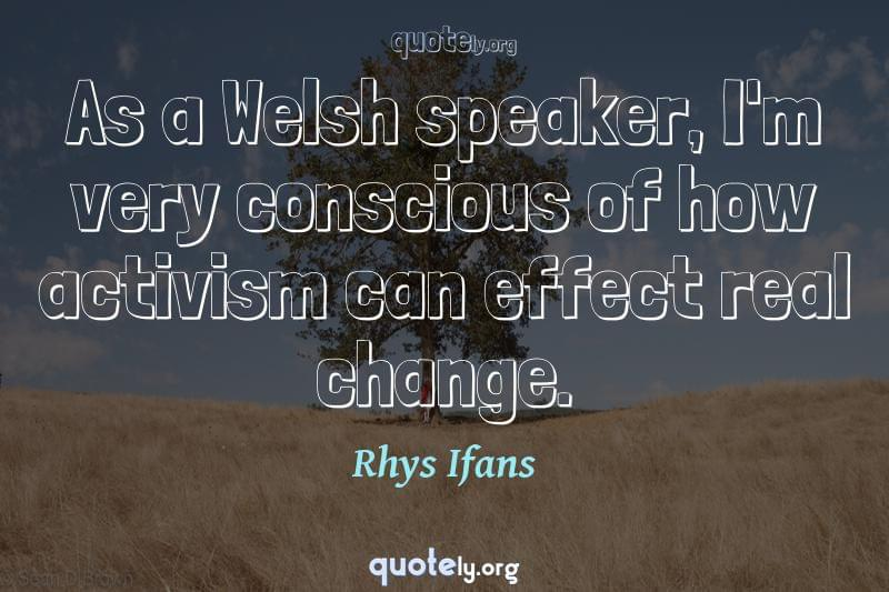 As a Welsh speaker, I'm very conscious of how activism can effect real change. by Rhys Ifans