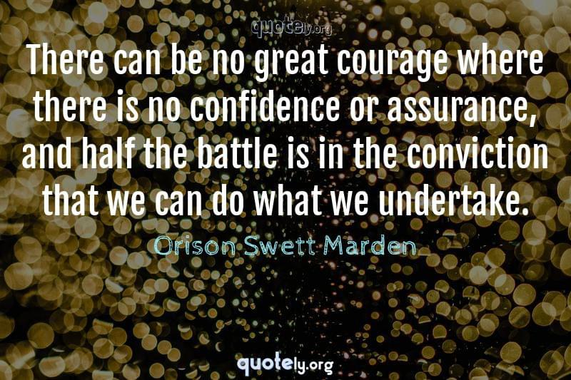 There can be no great courage where there is no confidence or assurance, and half the battle is in the conviction that we can do what we undertake. by Orison Swett Marden