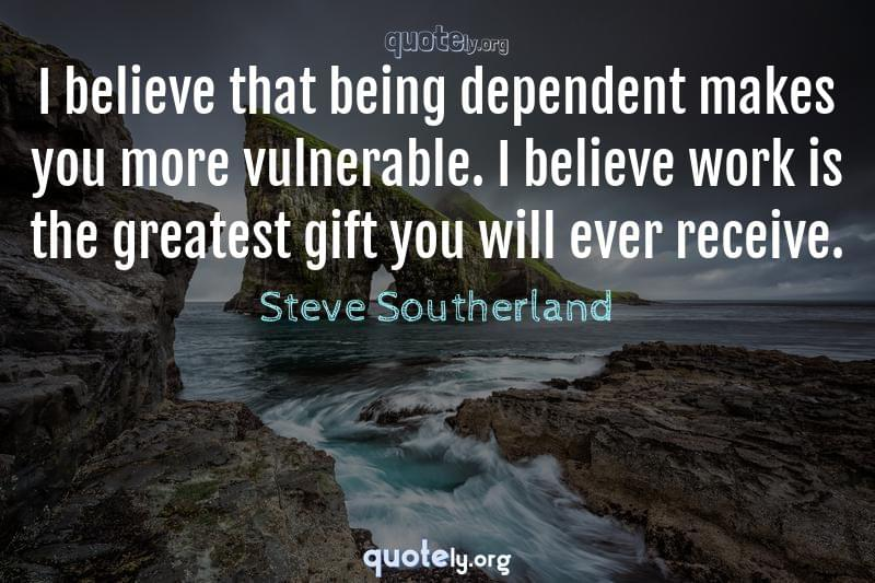 I believe that being dependent makes you more vulnerable. I believe work is the greatest gift you will ever receive. by Steve Southerland