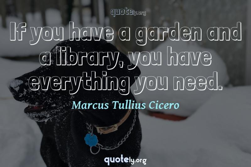 If you have a garden and a library, you have everything you need. by Marcus Tullius Cicero