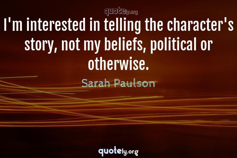 I'm interested in telling the character's story, not my beliefs, political or otherwise. by Sarah Paulson