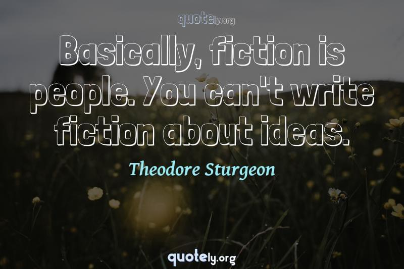 Basically, fiction is people. You can't write fiction about ideas. by Theodore Sturgeon