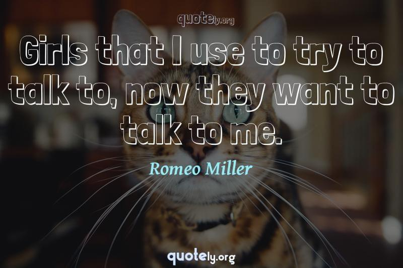 Girls that I use to try to talk to, now they want to talk to me. by Romeo Miller