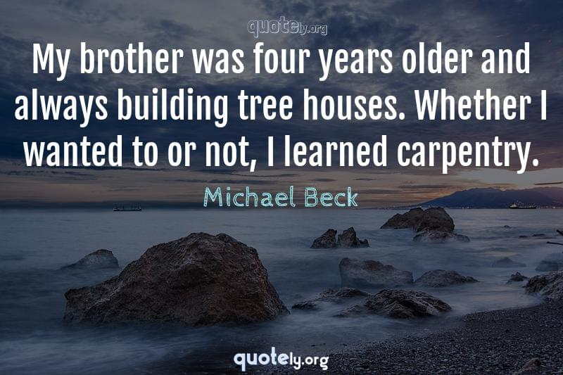 My brother was four years older and always building tree houses. Whether I wanted to or not, I learned carpentry. by Michael Beck