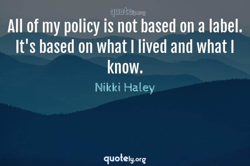 All of my policy is not based on a label. It's based on what I lived and what I know. by Nikki Haley