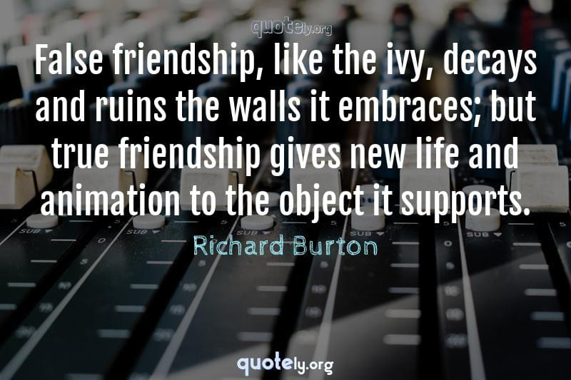 False friendship, like the ivy, decays and ruins the walls it embraces; but true friendship gives new life and animation to the object it supports. by Richard Burton