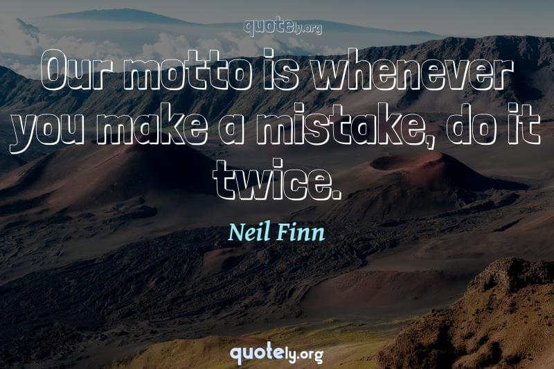 Our motto is whenever you make a mistake, do it twice. by Neil Finn