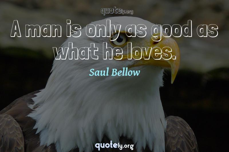A man is only as good as what he loves. by Saul Bellow