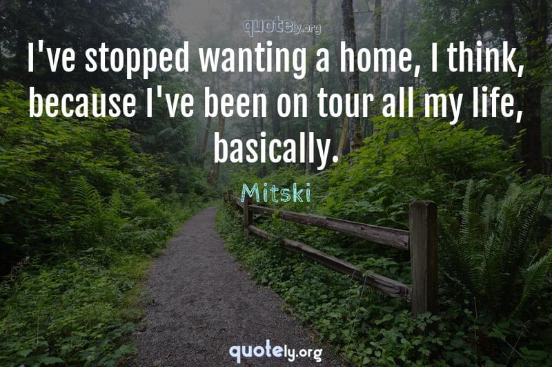 I've stopped wanting a home, I think, because I've been on tour all my life, basically. by Mitski