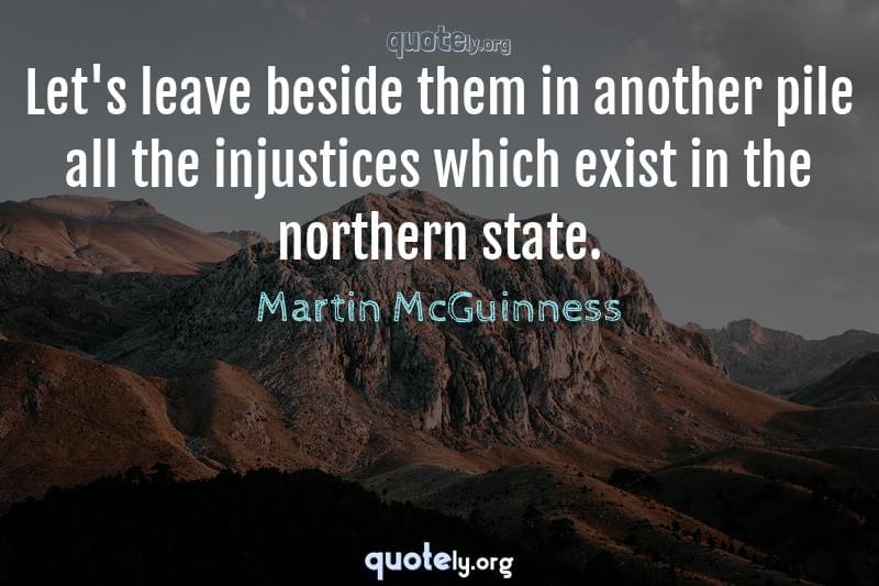 Let's leave beside them in another pile all the injustices which exist in the northern state. by Martin McGuinness