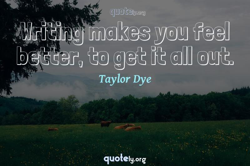 Writing makes you feel better, to get it all out. by Taylor Dye